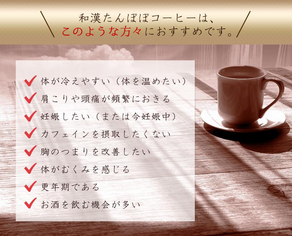 和漢たんぽぽコーヒーはこのような方々におすすめです。体が冷えやすい。肩こりや頭痛が頻繁に起きる。妊娠したい。カフェインを摂取したくない。胸つまり改善。体のむくみ。更年期。お酒を飲む機会が多い。